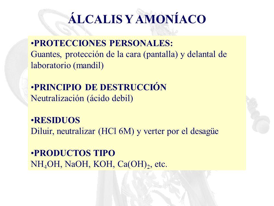 ÁLCALIS Y AMONÍACO PROTECCIONES PERSONALES: Guantes, protección de la cara (pantalla) y delantal de laboratorio (mandil) PRINCIPIO DE DESTRUCCIÓN Neut
