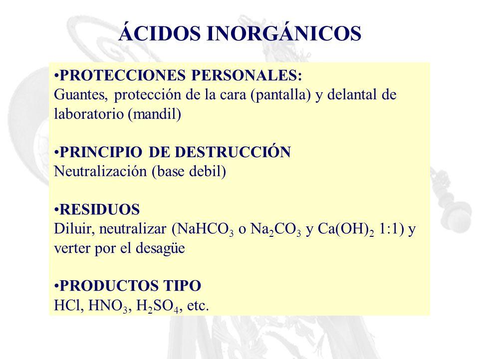 ÁCIDOS INORGÁNICOS PROTECCIONES PERSONALES: Guantes, protección de la cara (pantalla) y delantal de laboratorio (mandil) PRINCIPIO DE DESTRUCCIÓN Neut