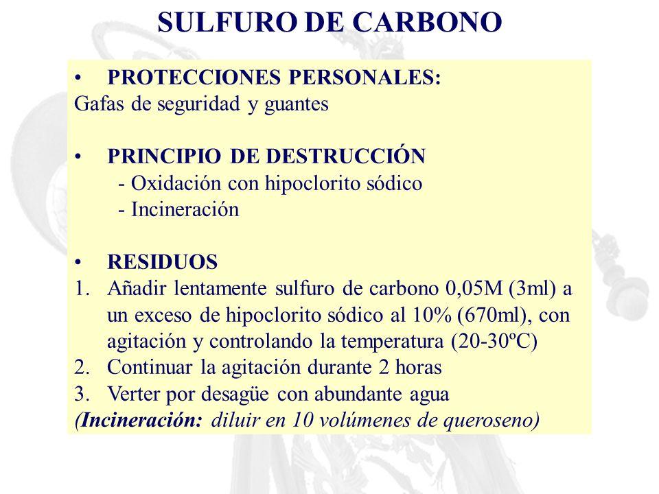 SULFURO DE CARBONO PROTECCIONES PERSONALES: Gafas de seguridad y guantes PRINCIPIO DE DESTRUCCIÓN - Oxidación con hipoclorito sódico - Incineración RE