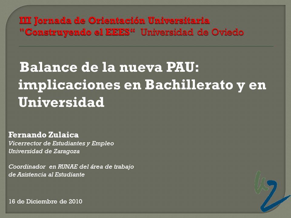 Balance de la nueva PAU: implicaciones en Bachillerato y en Universidad Fernando Zulaica Vicerrector de Estudiantes y Empleo Universidad de Zaragoza C