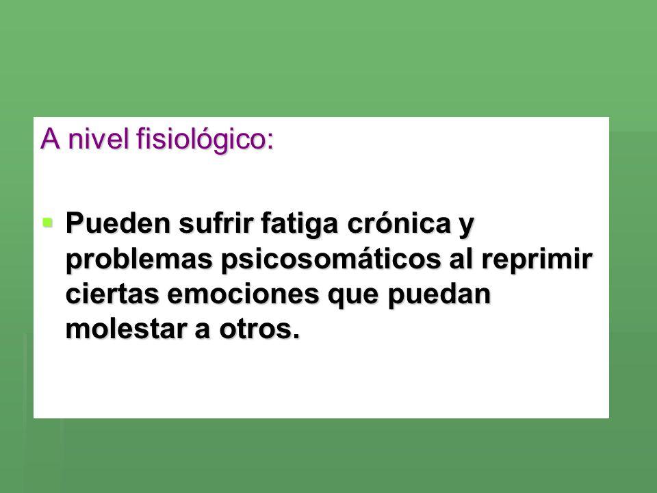 A nivel fisiológico: Pueden sufrir fatiga crónica y problemas psicosomáticos al reprimir ciertas emociones que puedan molestar a otros. Pueden sufrir