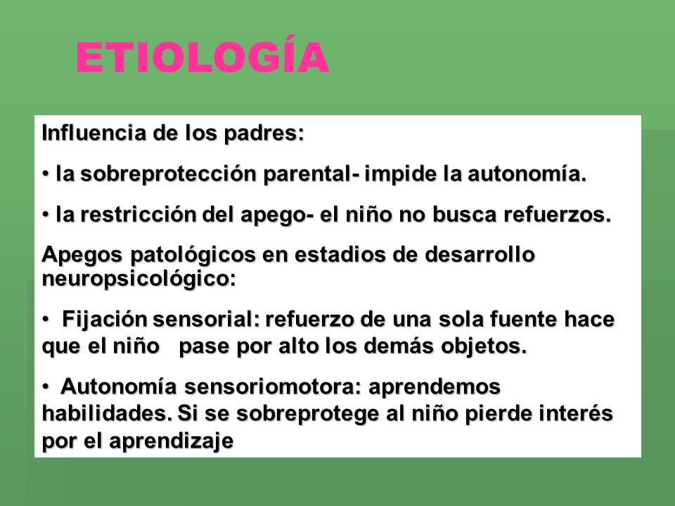 ETIOLOGÍA Influencia de los padres: la sobreprotección parental- impide la autonomía. la sobreprotección parental- impide la autonomía. la restricción