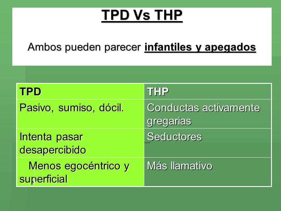 TPD Vs THP Ambos pueden parecer infantiles y apegados TPDTHP Pasivo, sumiso, dócil. Conductas activamente gregarias Intenta pasar desapercibido Seduct