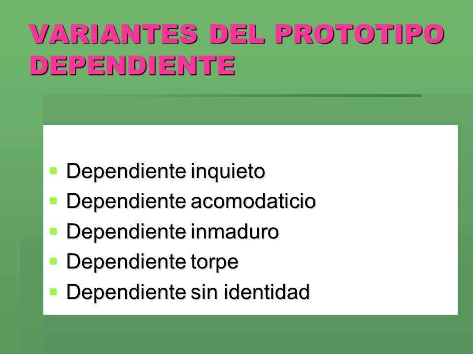 VARIANTES DEL PROTOTIPO DEPENDIENTE Dependiente inquieto Dependiente inquieto Dependiente acomodaticio Dependiente acomodaticio Dependiente inmaduro D