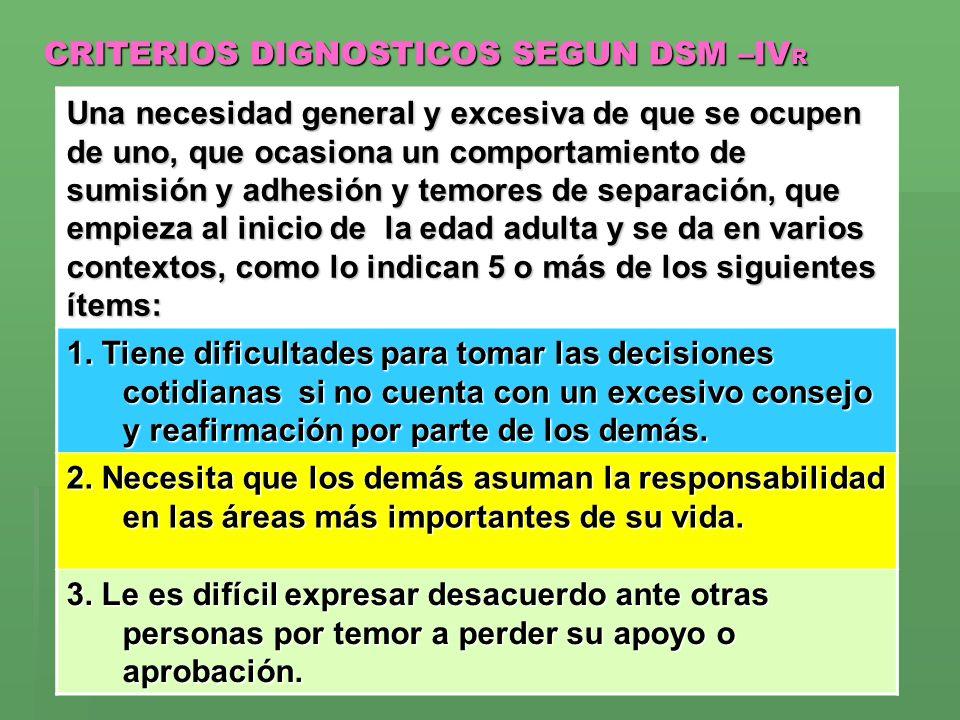 CRITERIOS DIGNOSTICOS SEGUN DSM –IV R Una necesidad general y excesiva de que se ocupen de uno, que ocasiona un comportamiento de sumisión y adhesión
