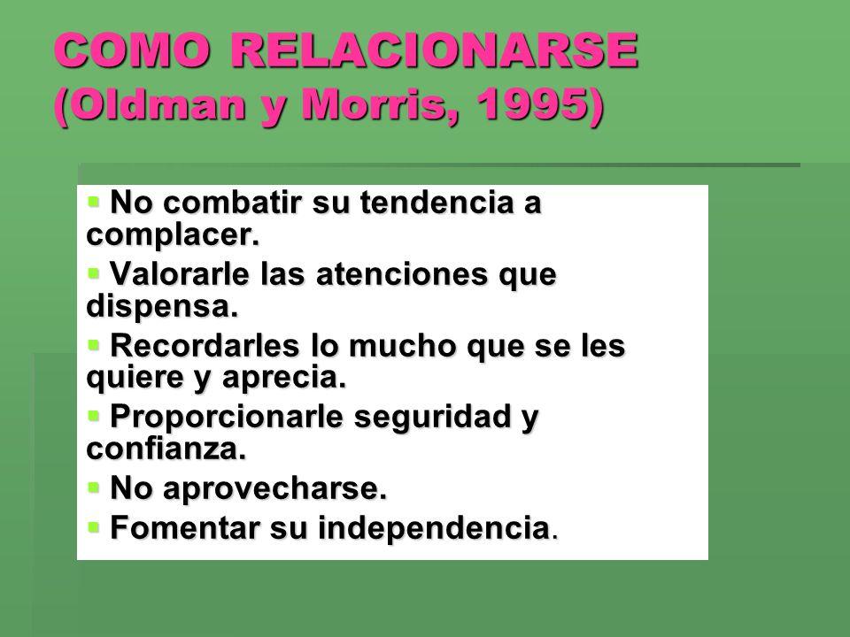 COMO RELACIONARSE (Oldman y Morris, 1995) No combatir su tendencia a complacer. No combatir su tendencia a complacer. Valorarle las atenciones que dis