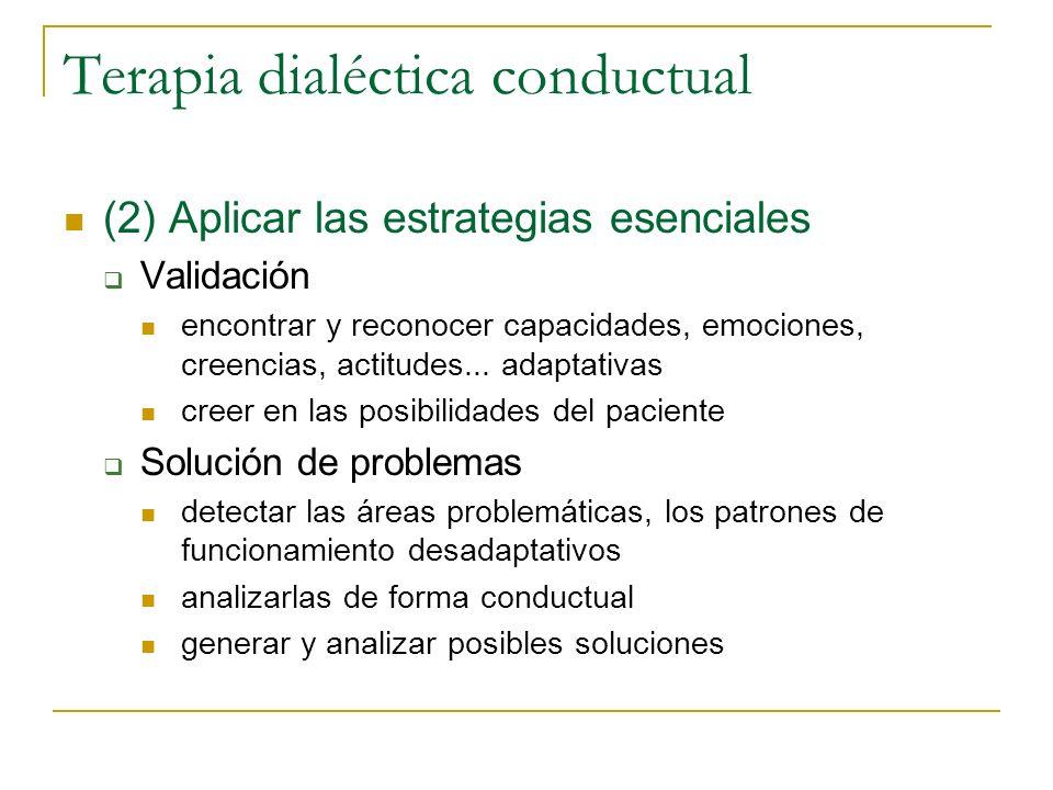 Terapia dialéctica conductual (2) Aplicar las estrategias esenciales Validación encontrar y reconocer capacidades, emociones, creencias, actitudes...