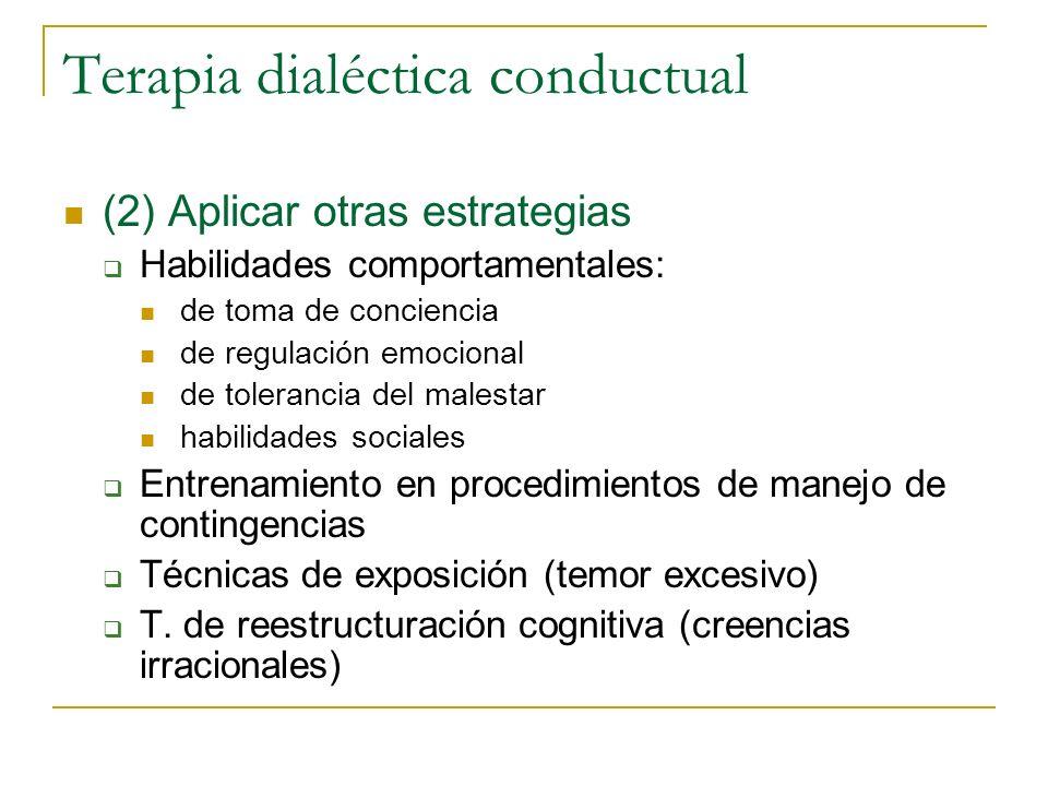 Terapia dialéctica conductual (2) Aplicar otras estrategias Habilidades comportamentales: de toma de conciencia de regulación emocional de tolerancia