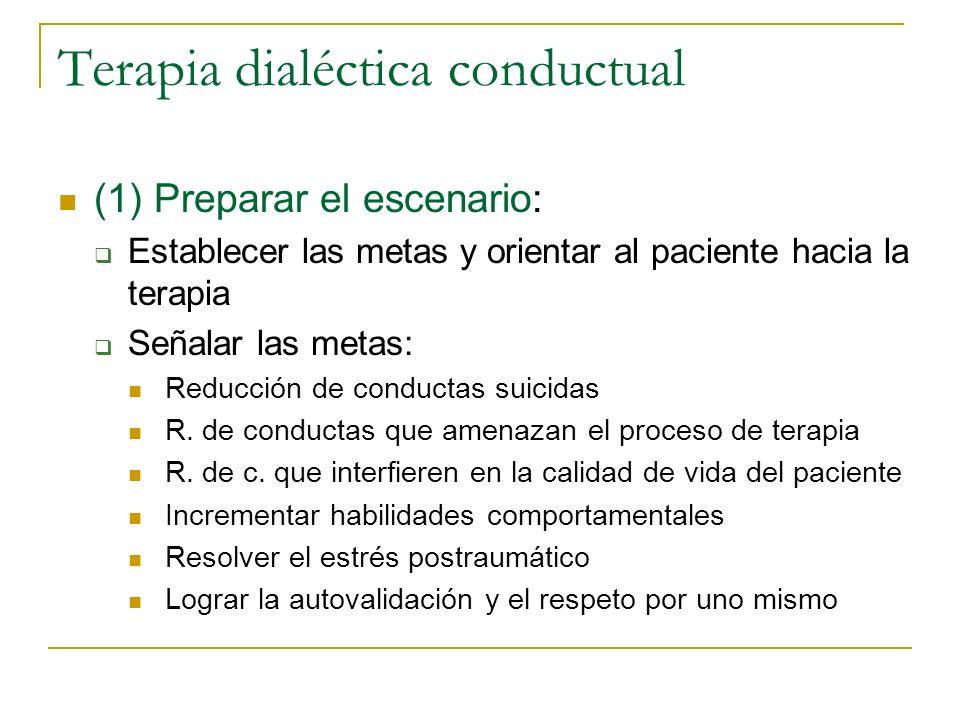 Terapia dialéctica conductual (1) Preparar el escenario: Establecer las metas y orientar al paciente hacia la terapia Señalar las metas: Reducción de