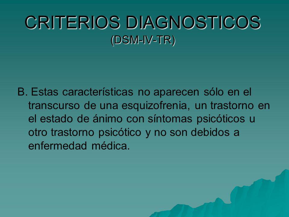 CRITERIOS DIAGNOSTICOS (DSM-IV-TR) B. Estas características no aparecen sólo en el transcurso de una esquizofrenia, un trastorno en el estado de ánimo