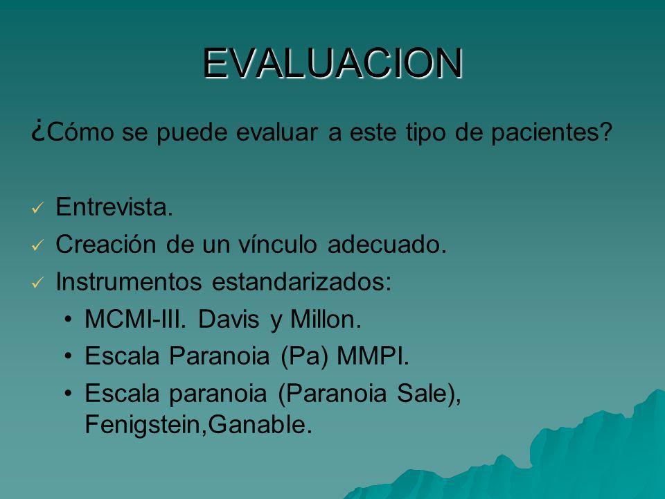 EVALUACION ¿ C ómo se puede evaluar a este tipo de pacientes? Entrevista. Creación de un vínculo adecuado. Instrumentos estandarizados: MCMI-III. Davi