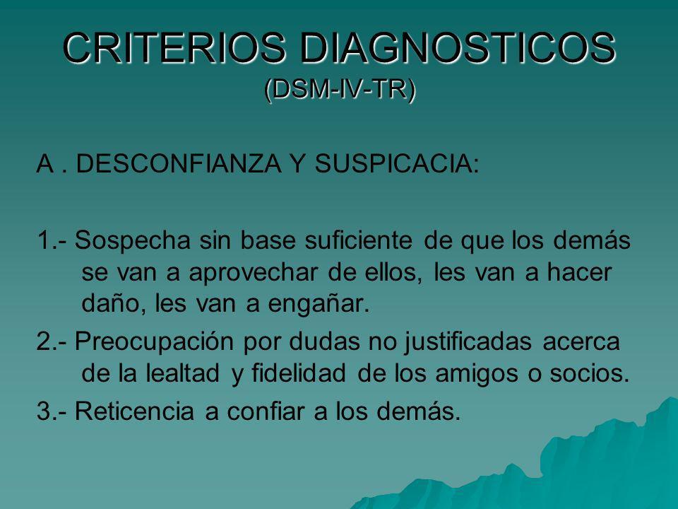 CRITERIOS DIAGNOSTICOS (DSM-IV-TR) A. DESCONFIANZA Y SUSPICACIA: 1.- Sospecha sin base suficiente de que los demás se van a aprovechar de ellos, les v