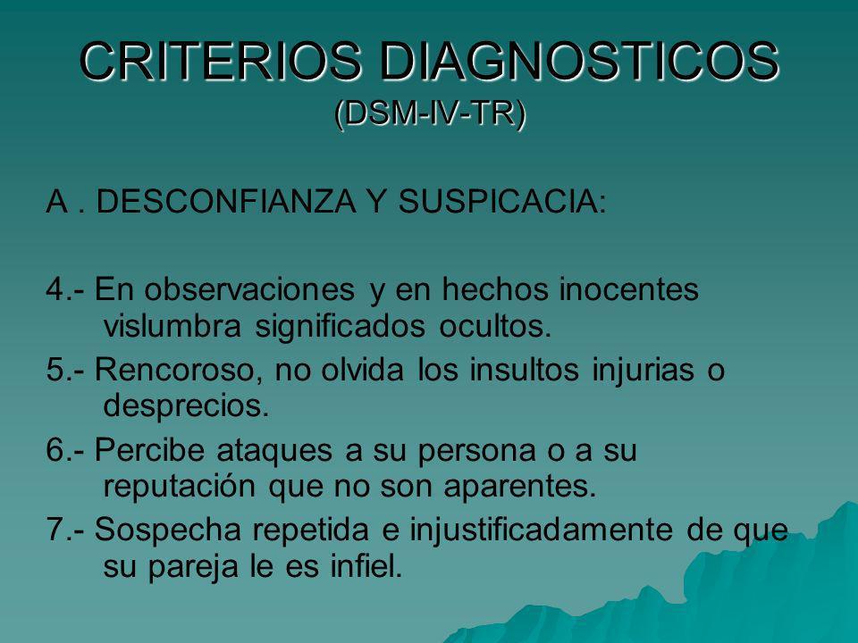 CRITERIOS DIAGNOSTICOS (DSM-IV-TR) A. DESCONFIANZA Y SUSPICACIA: 4.- En observaciones y en hechos inocentes vislumbra significados ocultos. 5.- Rencor