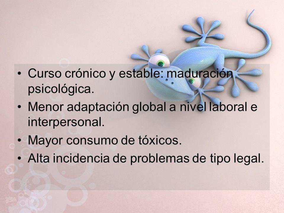 Curso crónico y estable: maduración psicológica. Menor adaptación global a nivel laboral e interpersonal. Mayor consumo de tóxicos. Alta incidencia de