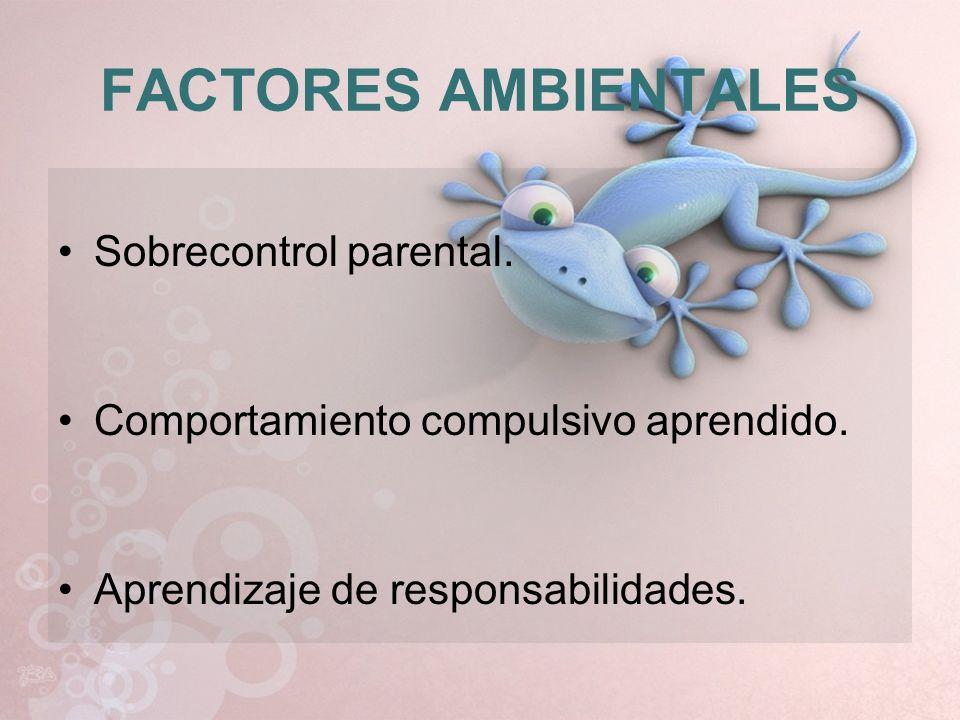 FACTORES AMBIENTALES Sobrecontrol parental. Comportamiento compulsivo aprendido. Aprendizaje de responsabilidades.