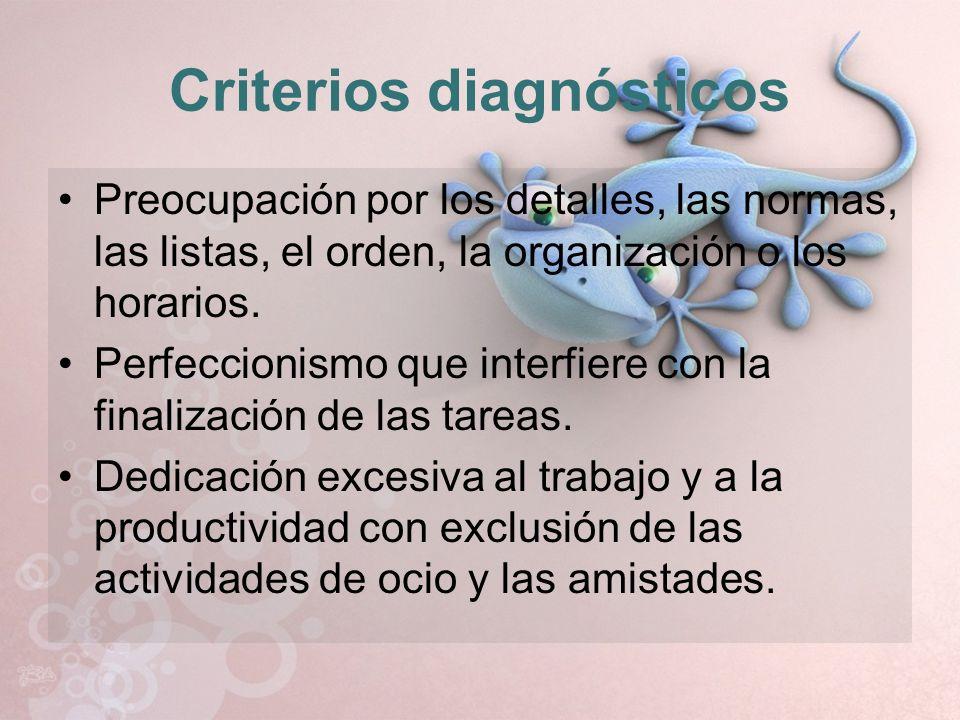 Criterios diagnósticos Preocupación por los detalles, las normas, las listas, el orden, la organización o los horarios. Perfeccionismo que interfiere