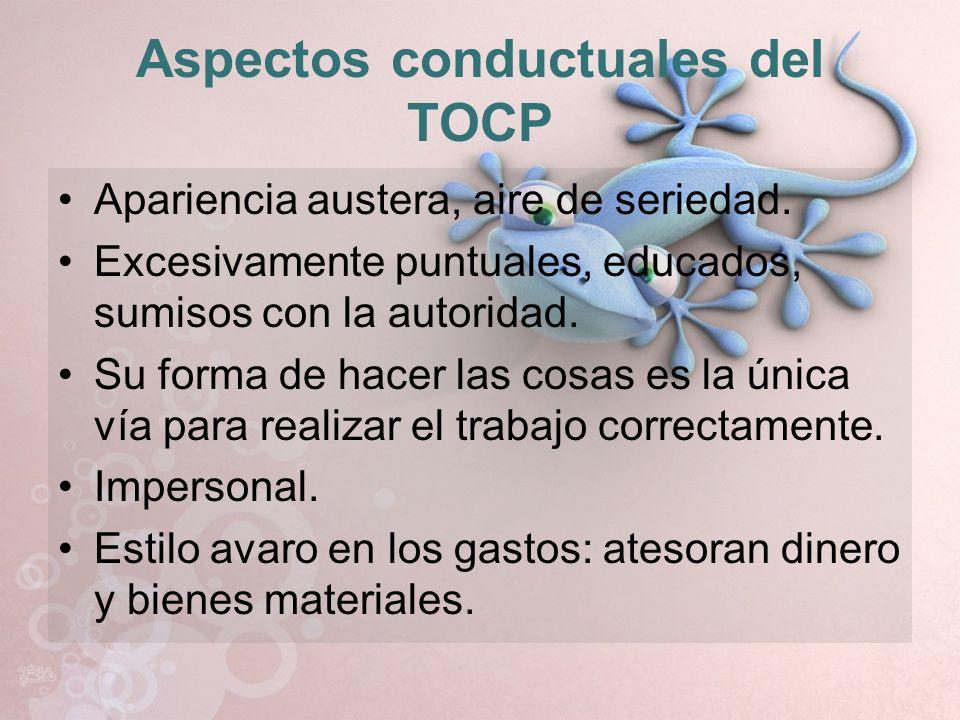 Aspectos conductuales del TOCP Apariencia austera, aire de seriedad. Excesivamente puntuales, educados, sumisos con la autoridad. Su forma de hacer la