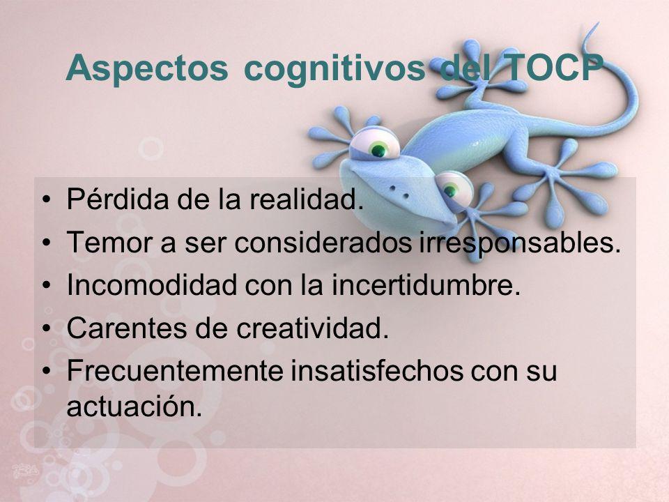 Aspectos cognitivos del TOCP Pérdida de la realidad. Temor a ser considerados irresponsables. Incomodidad con la incertidumbre. Carentes de creativida