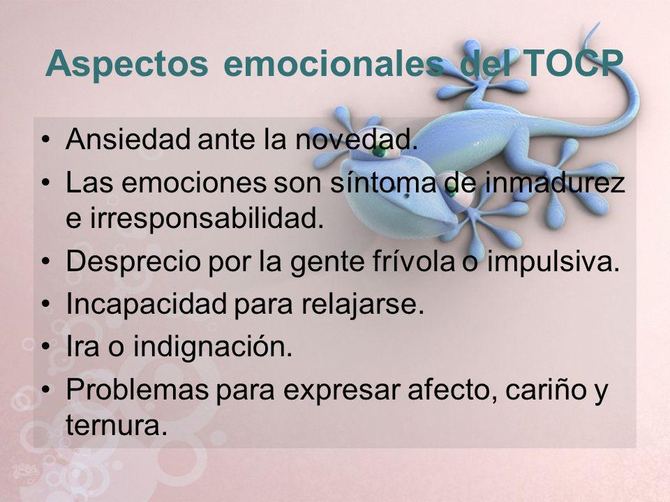 Aspectos emocionales del TOCP Ansiedad ante la novedad. Las emociones son síntoma de inmadurez e irresponsabilidad. Desprecio por la gente frívola o i