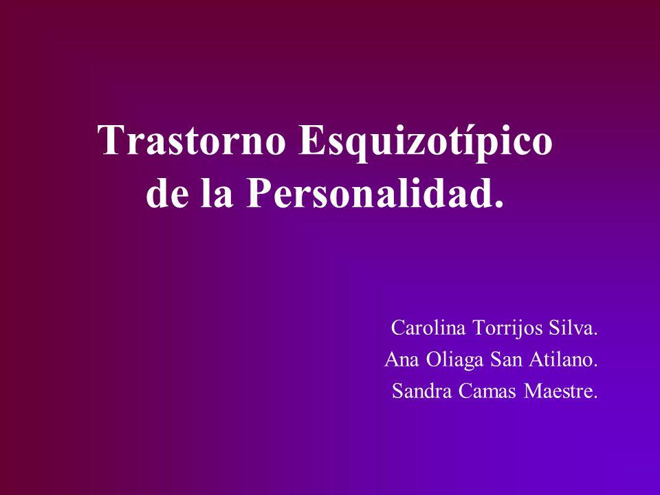 Trastorno Esquizotípico de la Personalidad. Carolina Torrijos Silva. Ana Oliaga San Atilano. Sandra Camas Maestre.