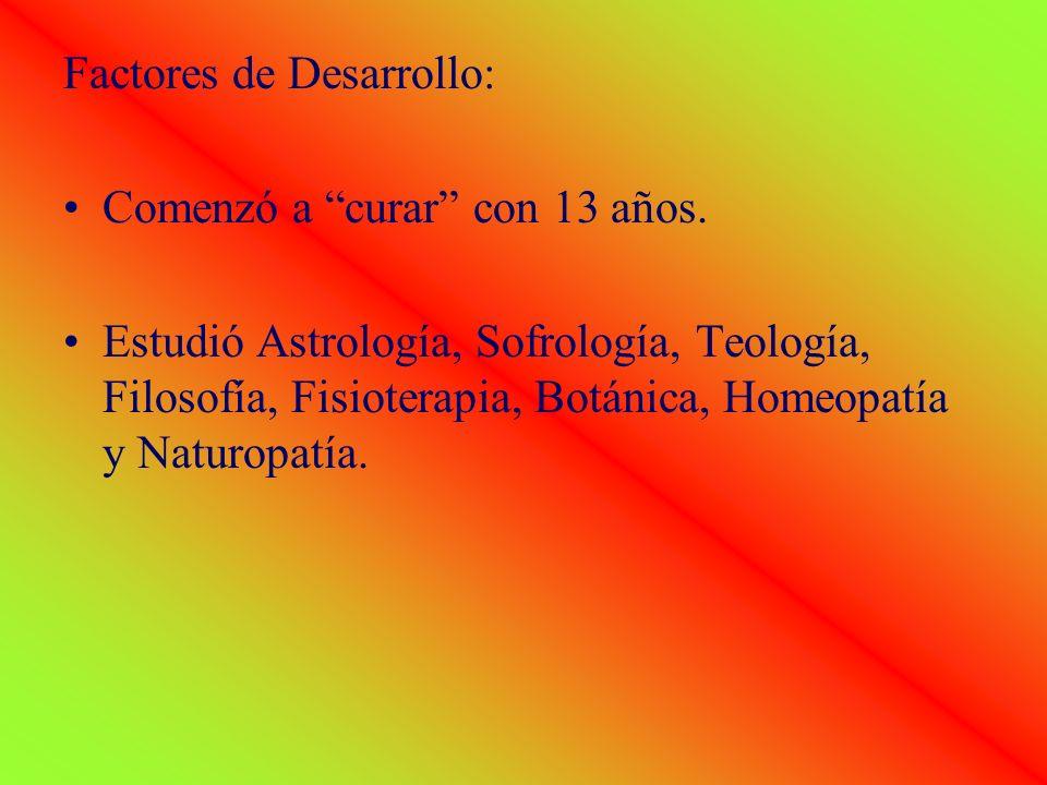 Factores de Desarrollo: Comenzó a curar con 13 años. Estudió Astrología, Sofrología, Teología, Filosofía, Fisioterapia, Botánica, Homeopatía y Naturop
