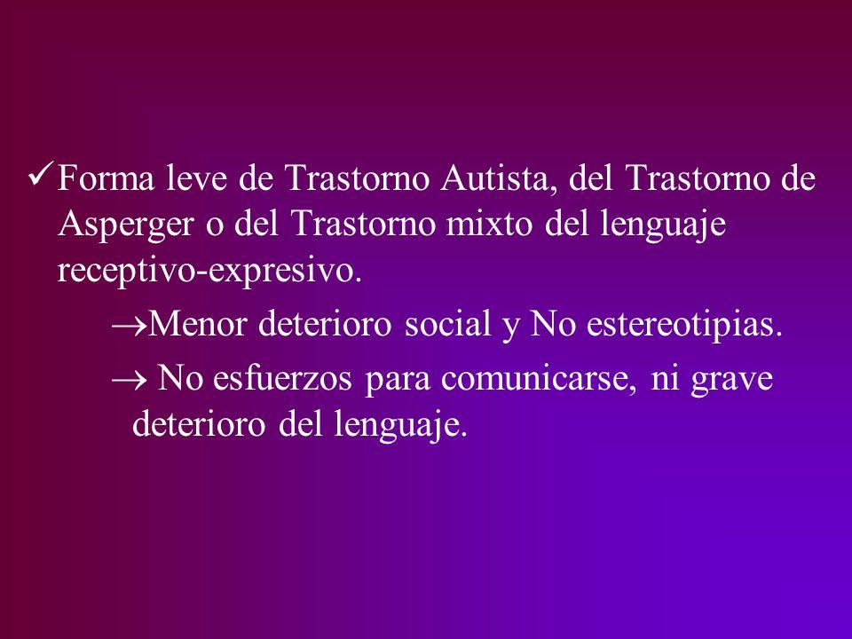 Forma leve de Trastorno Autista, del Trastorno de Asperger o del Trastorno mixto del lenguaje receptivo-expresivo. Menor deterioro social y No estereo