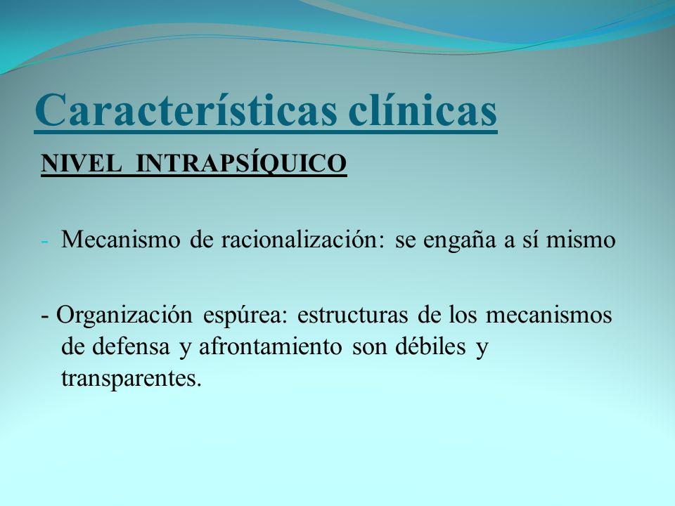 Características clínicas NIVEL INTRAPSÍQUICO - Mecanismo de racionalización: se engaña a sí mismo - Organización espúrea: estructuras de los mecanismo