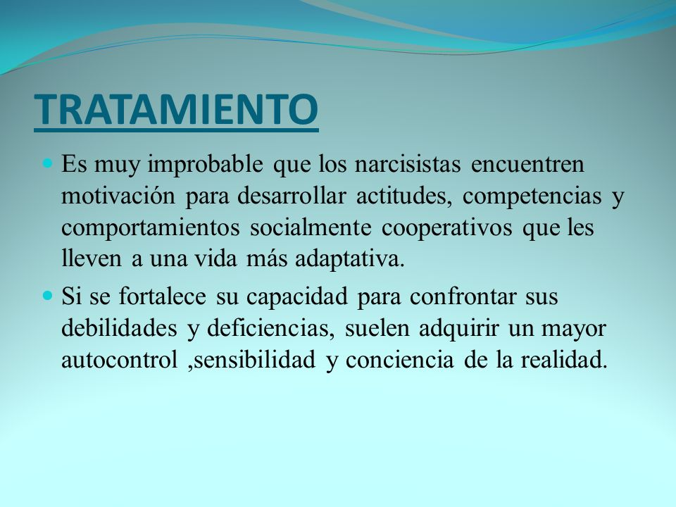 TRATAMIENTO Es muy improbable que los narcisistas encuentren motivación para desarrollar actitudes, competencias y comportamientos socialmente coopera