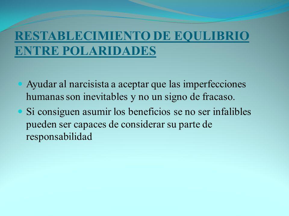 RESTABLECIMIENTO DE EQULIBRIO ENTRE POLARIDADES Ayudar al narcisista a aceptar que las imperfecciones humanas son inevitables y no un signo de fracaso