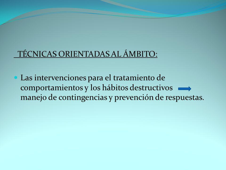 TÉCNICAS ORIENTADAS AL ÁMBITO: Las intervenciones para el tratamiento de comportamientos y los hábitos destructivos manejo de contingencias y prevenci