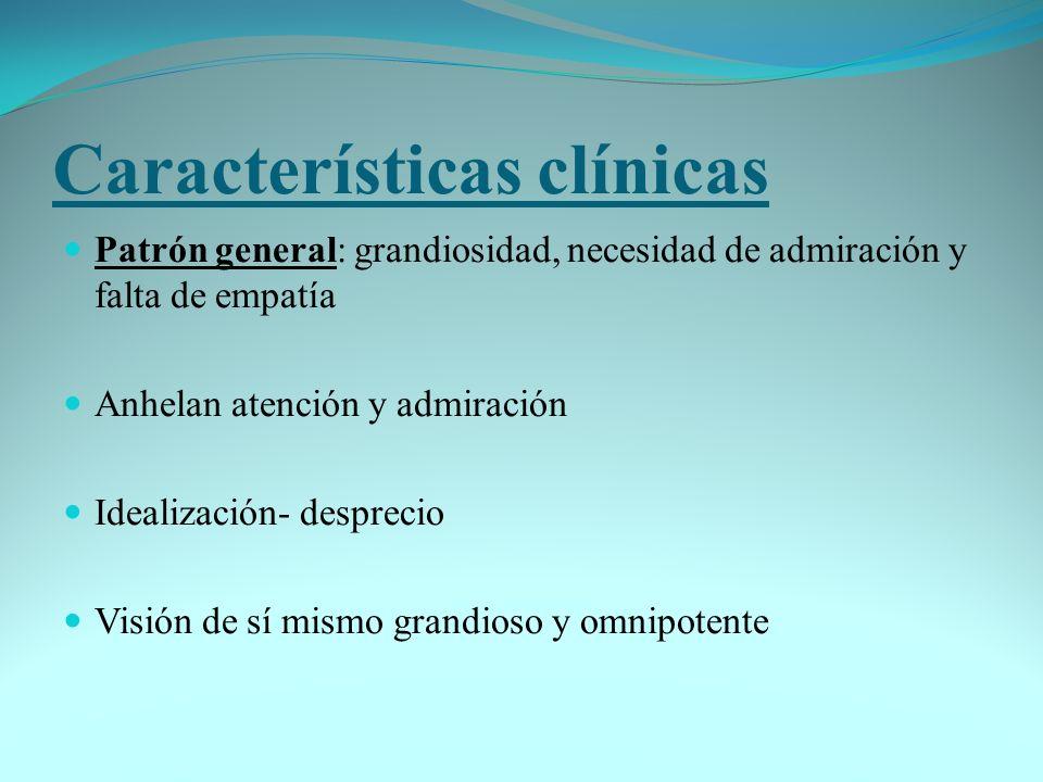 Características clínicas Patrón general: grandiosidad, necesidad de admiración y falta de empatía Anhelan atención y admiración Idealización- despreci