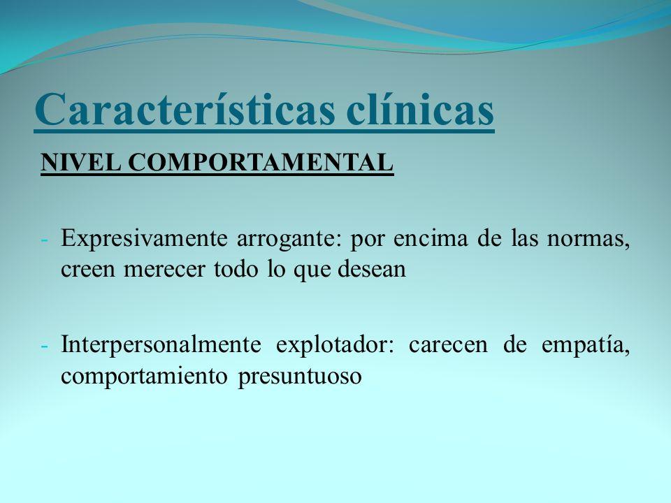 Características clínicas NIVEL COMPORTAMENTAL - Expresivamente arrogante: por encima de las normas, creen merecer todo lo que desean - Interpersonalme