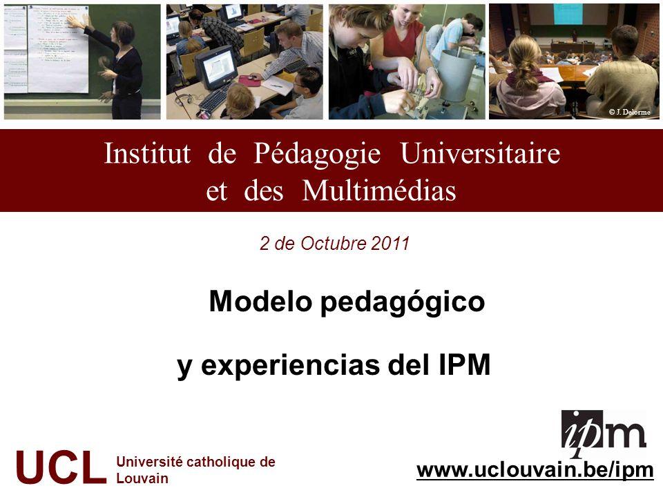 Institut de Pédagogie Universitaire et des Multimédias 2 de Octubre 2011 Modelo pedagógico y experiencias del IPM UCL Université catholique de Louvain © J.