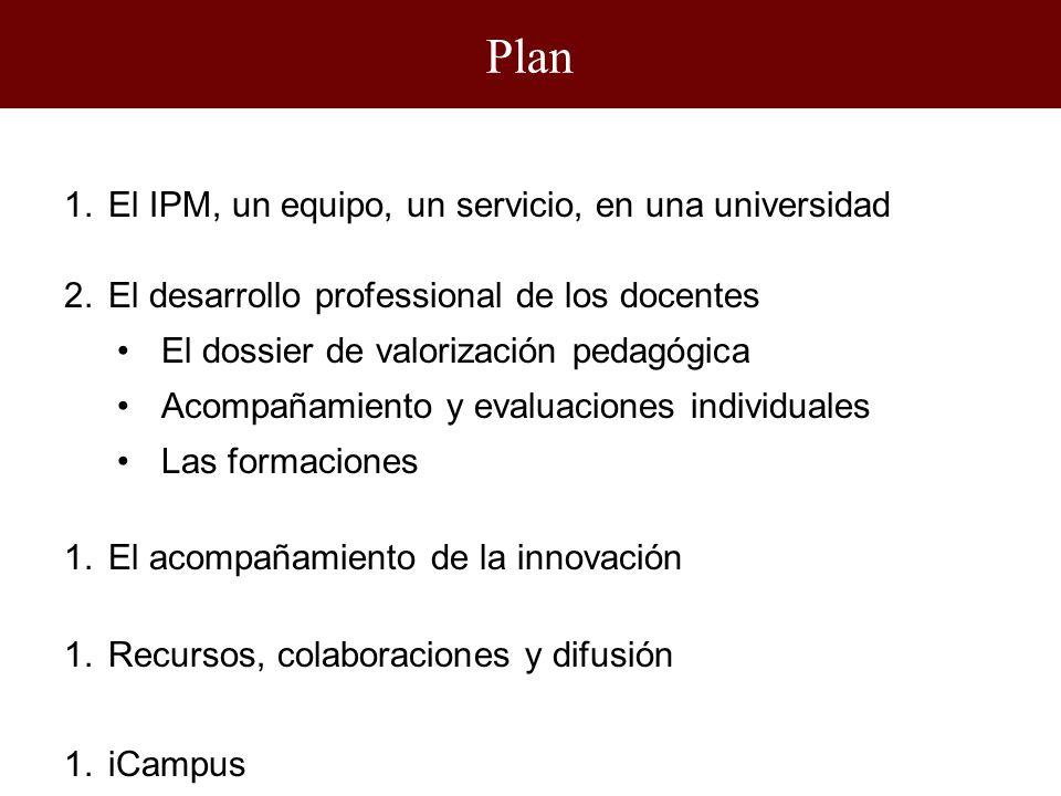 1.El IPM, un equipo, un servicio, en una universidad 2.El desarrollo professional de los docentes El dossier de valorización pedagógica Acompañamiento y evaluaciones individuales Las formaciones 1.El acompañamiento de la innovación 1.Recursos, colaboraciones y difusión 1.iCampus Plan