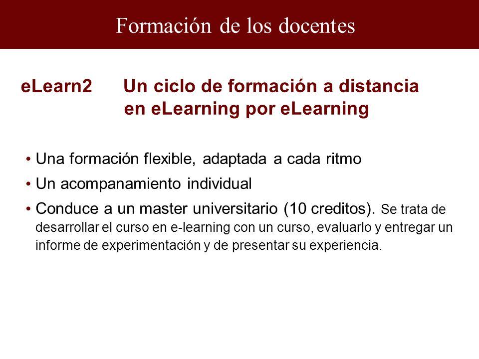 Formación de los docentes eLearn2 Un ciclo de formación a distancia en eLearning por eLearning Una formación flexible, adaptada a cada ritmo Un acompanamiento individual Conduce a un master universitario (10 creditos).