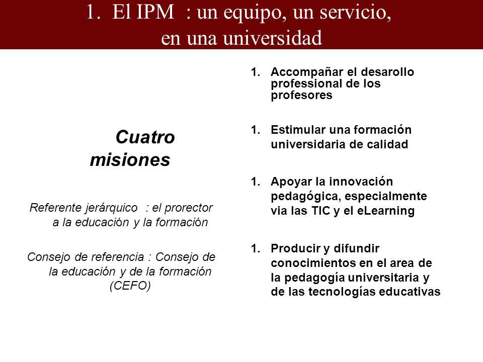 1.El IPM : un equipo, un servicio, en una universidad Cuatro misiones Referente jerárquico : el prorector a la educación y la formación Consejo de referencia : Consejo de la educación y de la formación (CEFO) 1.Accompañar el desarollo professional de los profesores 1.Estimular una formación universidaria de calidad 1.Apoyar la innovación pedagógica, especialmente via las TIC y el eLearning 1.Producir y difundir conocimientos en el area de la pedagogía universitaria y de las tecnologías educativas