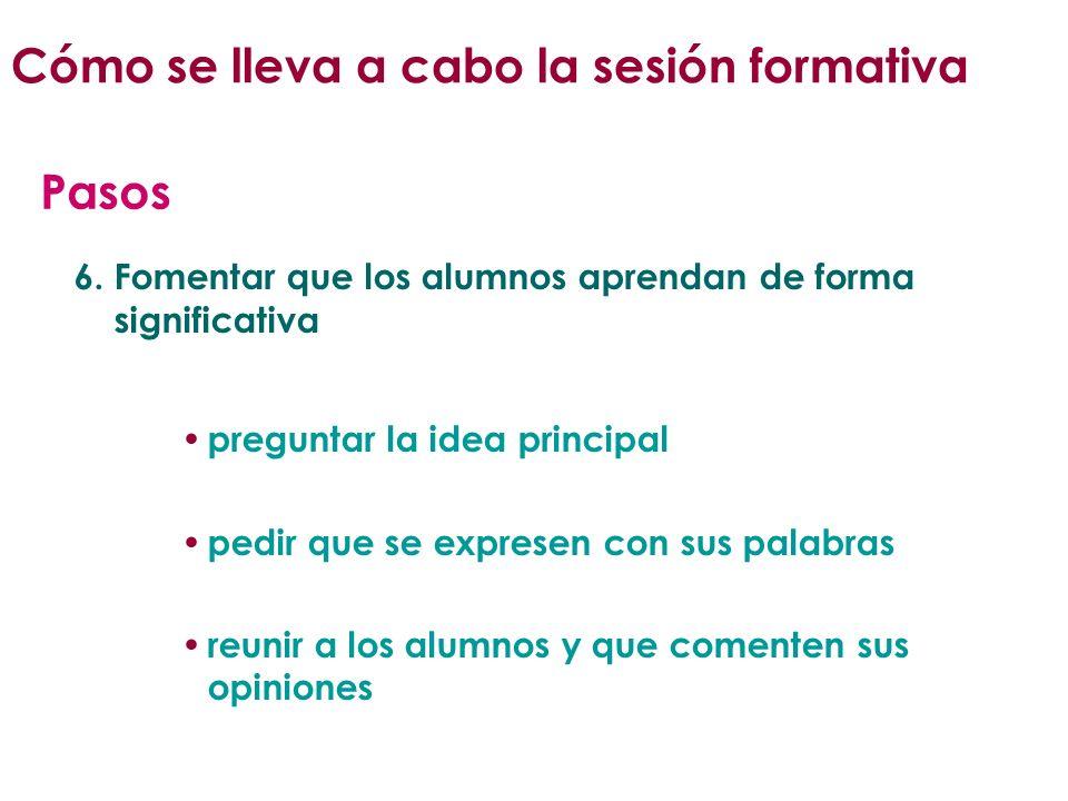 6. Fomentar que los alumnos aprendan de forma significativa preguntar la idea principal pedir que se expresen con sus palabras reunir a los alumnos y