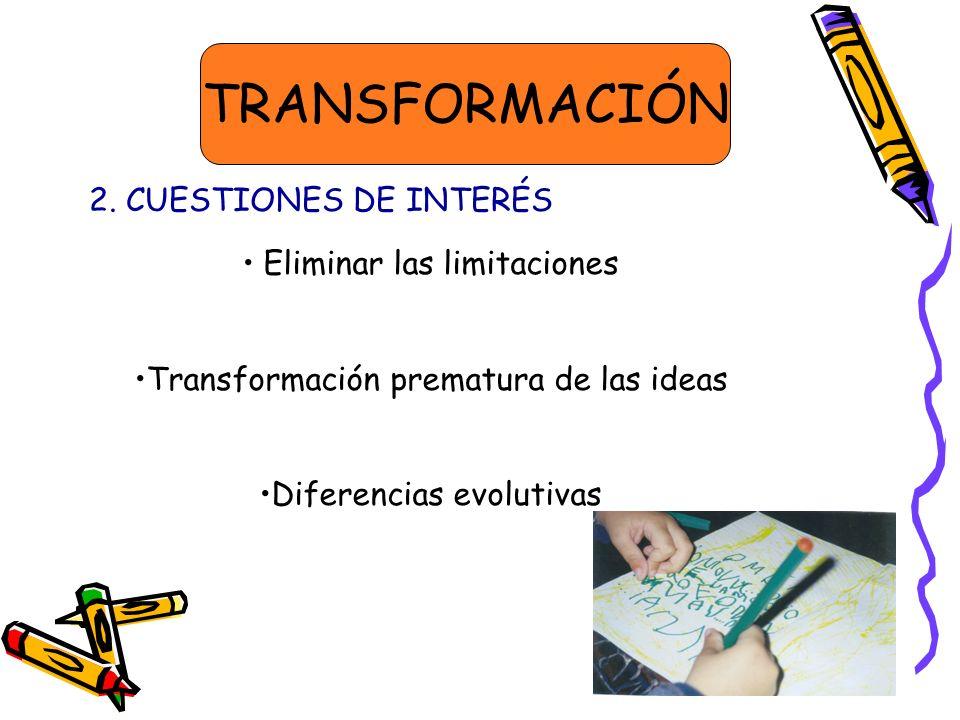 TRANSFORMACIÓN 2. CUESTIONES DE INTERÉS Eliminar las limitaciones Transformación prematura de las ideas Diferencias evolutivas