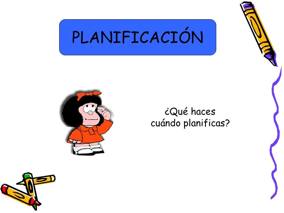 ¿Qué haces cuándo planificas? PLANIFICACIÓN