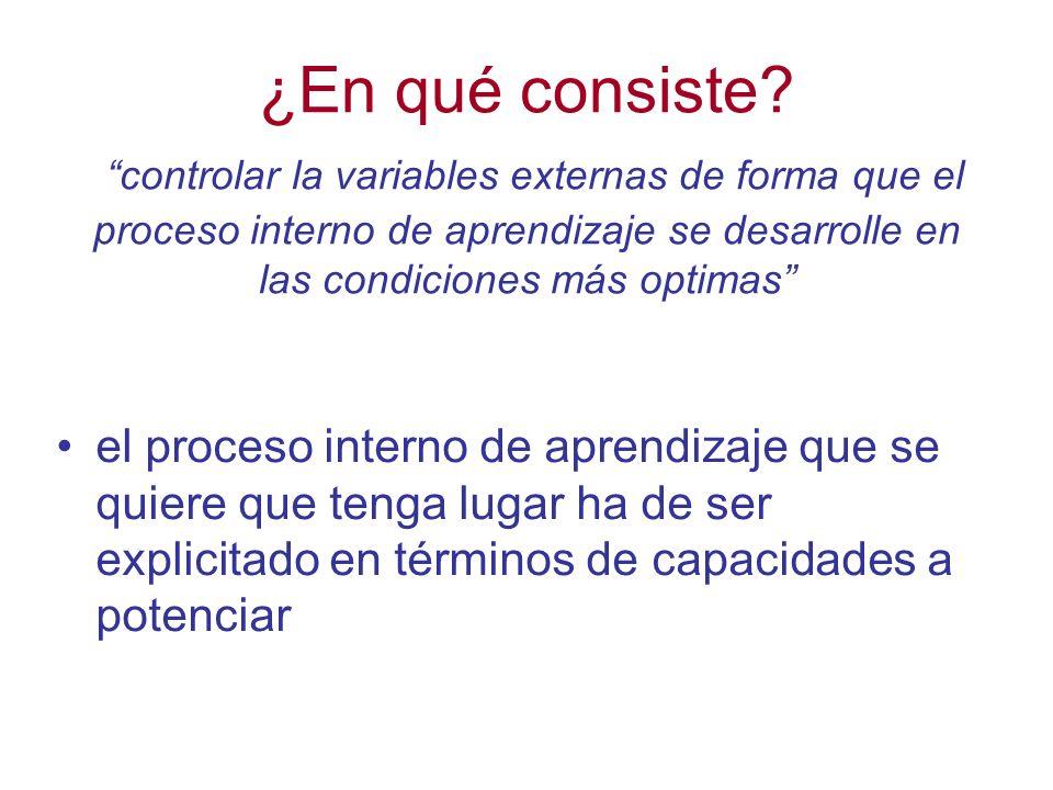 ¿En qué consiste? controlar la variables externas de forma que el proceso interno de aprendizaje se desarrolle en las condiciones más optimas el proce
