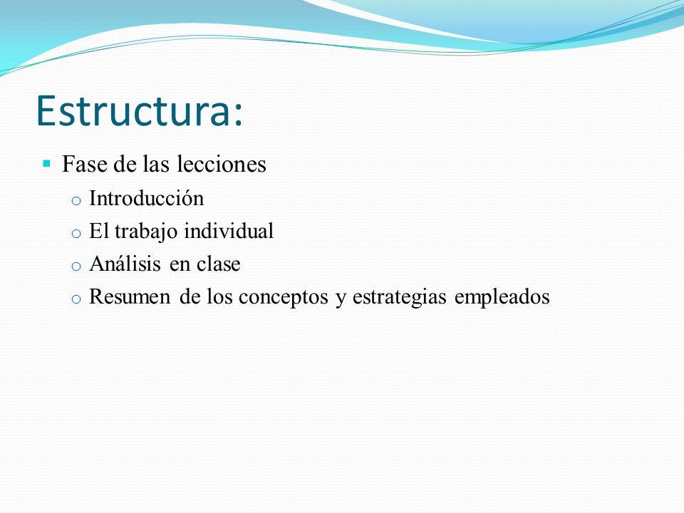 Estructura: Fase de las lecciones o Introducción o El trabajo individual o Análisis en clase o Resumen de los conceptos y estrategias empleados