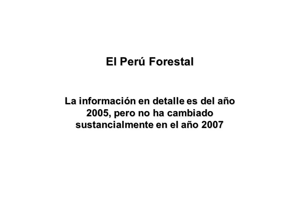 El Perú Forestal La información en detalle es del año 2005, pero no ha cambiado sustancialmente en el año 2007