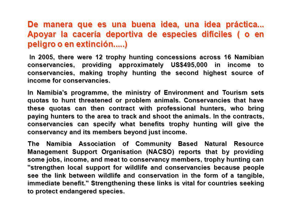 De manera que es una buena idea, una idea práctica... Apoyar la cacería deportiva de especies difíciles ( o en peligro o en extinción.....) In 2005, t