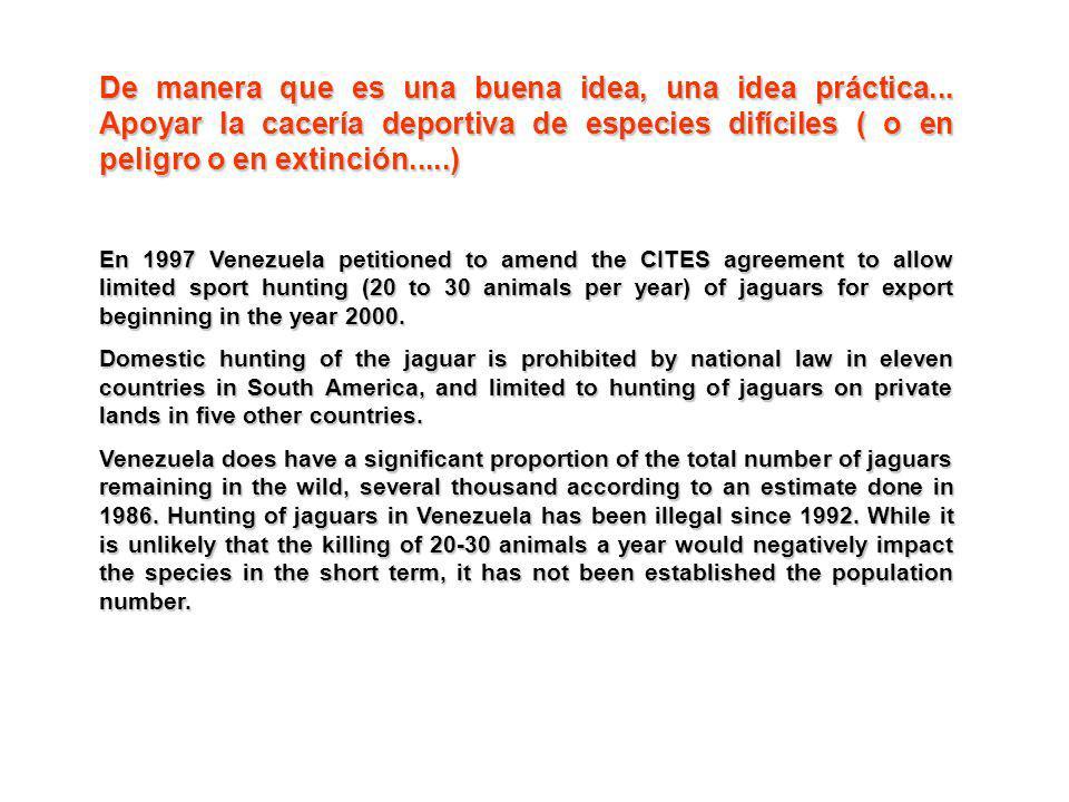De manera que es una buena idea, una idea práctica... Apoyar la cacería deportiva de especies difíciles ( o en peligro o en extinción.....) En 1997 Ve