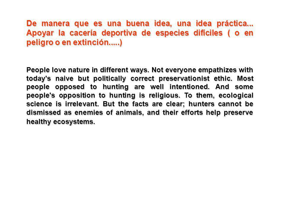 De manera que es una buena idea, una idea práctica... Apoyar la cacería deportiva de especies difíciles ( o en peligro o en extinción.....) People lov