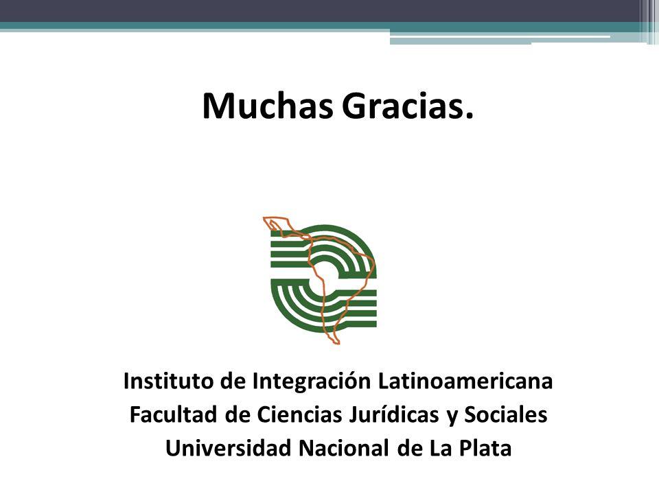 Muchas Gracias. Instituto de Integración Latinoamericana Facultad de Ciencias Jurídicas y Sociales Universidad Nacional de La Plata