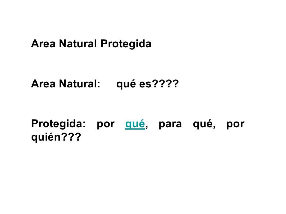 Area Natural Protegida Area Natural: qué es???? Protegida: por qué, para qué, por quién???qué