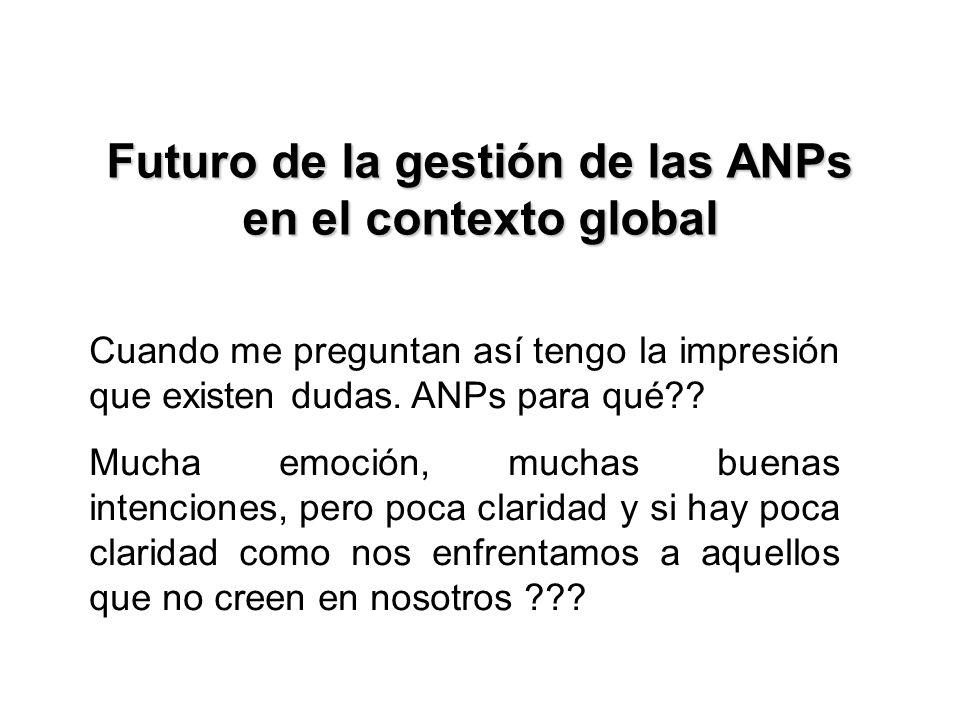 Futuro de la gestión de las ANPs en el contexto global Cuando me preguntan así tengo la impresión que existen dudas. ANPs para qué?? Mucha emoción, mu