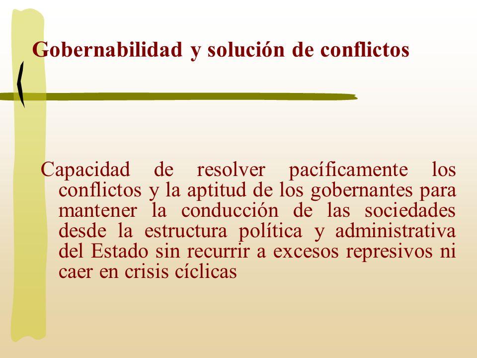 Gobernabilidad y solución de conflictos Capacidad de resolver pacíficamente los conflictos y la aptitud de los gobernantes para mantener la conducción