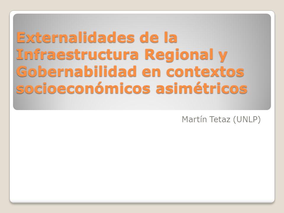 Externalidades de la Infraestructura Regional y Gobernabilidad en contextos socioeconómicos asimétricos Martín Tetaz (UNLP)